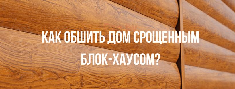 Как обшить дом срощенным блок-хаусом?